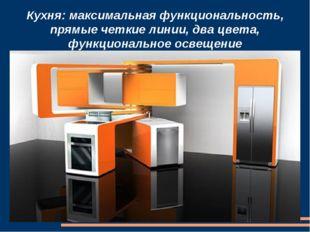 Кухня: максимальная функциональность, прямые четкие линии, два цвета, функцио