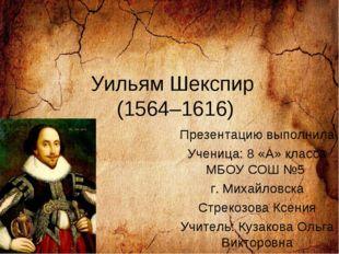 Уильям Шекспир (1564–1616) Презентацию выполнила Ученица: 8 «А» класса МБОУ С