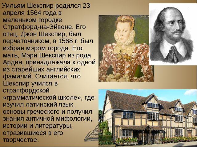 Уильям Шекспир родился 23 апреля 1564 года в маленьком городке Стратфорд-на-...