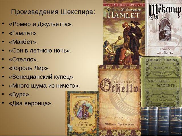 Произведения Шекспира: «Ромео и Джульетта». «Гамлет». «Макбет». «Сон в летнюю...
