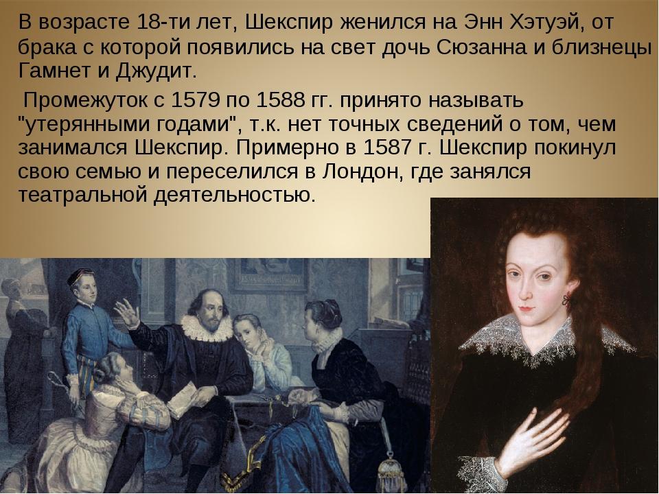 В возрасте 18-ти лет, Шекспир женился на Энн Хэтуэй, от брака с которой появ...