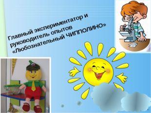 Главный экспериментатор и руководитель опытов «Любознательный ЧИППОЛИНО» www.