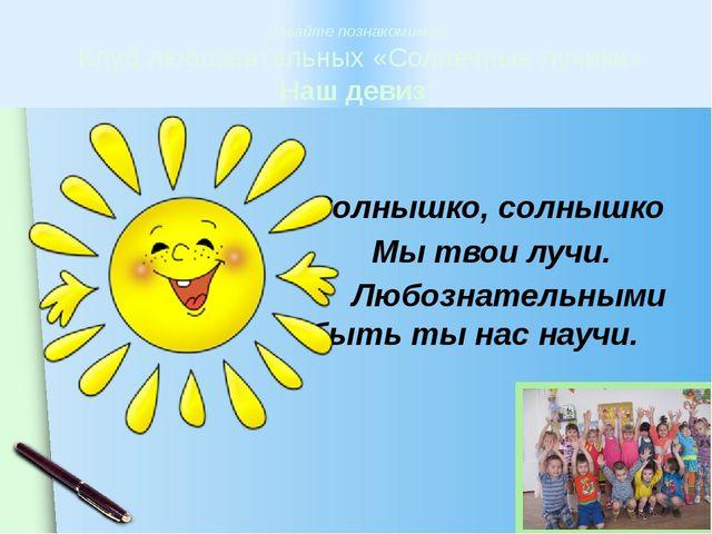 Солнышко, солнышко Мы твои лучи. Любознательными быть ты нас научи. Давайте...