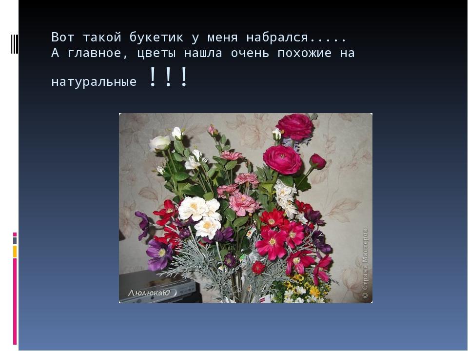 Вот такой букетик у меня набрался..... А главное, цветы нашла очень похожие н...