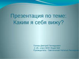Презентация по теме: Каким я себя вижу? Гончар Дмитрий Геннадьевич 2 «В» клас