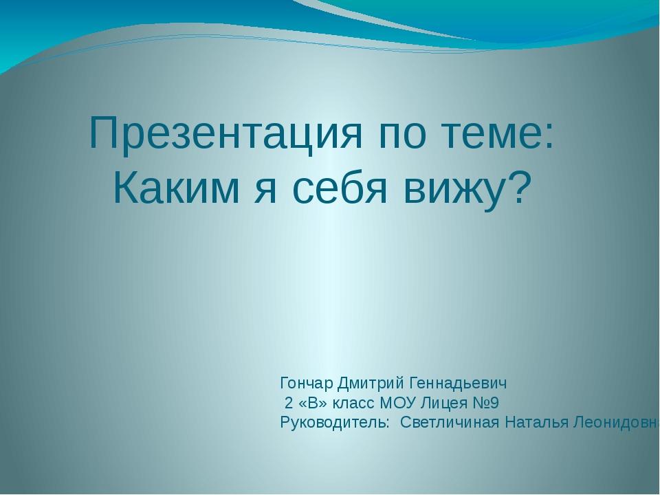Презентация по теме: Каким я себя вижу? Гончар Дмитрий Геннадьевич 2 «В» клас...