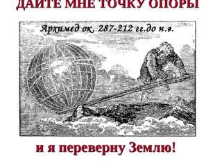 ДАЙТЕ МНЕ ТОЧКУ ОПОРЫ - Архимед ок. 287-212 гг.до н.э. и я переверну Землю!
