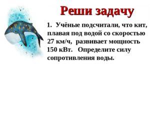 Реши задачу 1. Учёные подсчитали, что кит, плавая под водой со скоростью 27 к