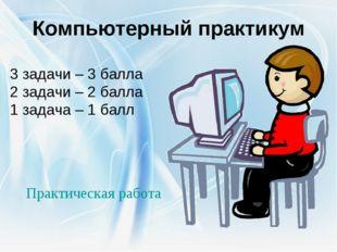 Компьютерный практикум 3 задачи – 3 балла 2 задачи – 2 балла 1 задача – 1 бал