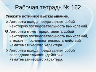 Рабочая тетрадь № 162 Укажите истинное высказывание. Алгоритм всегда представ
