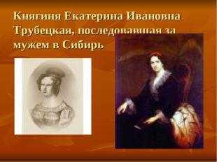 Княгиня Екатерина Ивановна Трубецкая, последовавшая за мужем в Сибирь
