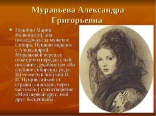 Муравьева Александра Григорьевна Подобно Марии Волконской, она последовала за