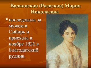 Волконская (Раевская) Мария Николаевна последовала за мужем в Сибирь и приеха