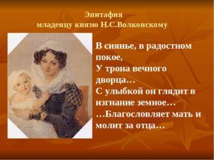 Эпитафия младенцу князю Н.С.Волконскому В сиянье, в радостном покое, У трона