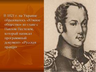 В 1821 г. на Украине образовалось «Южное общество» во главе с Павлом Пестеле