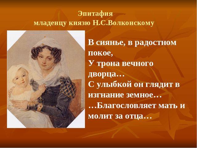 Эпитафия младенцу князю Н.С.Волконскому В сиянье, в радостном покое, У трона...