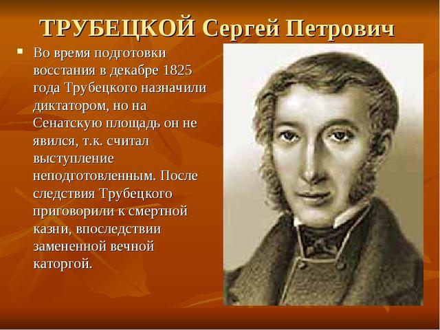 ТРУБЕЦКОЙ Сергей Петрович Во время подготовки восстания в декабре 1825 года Т...