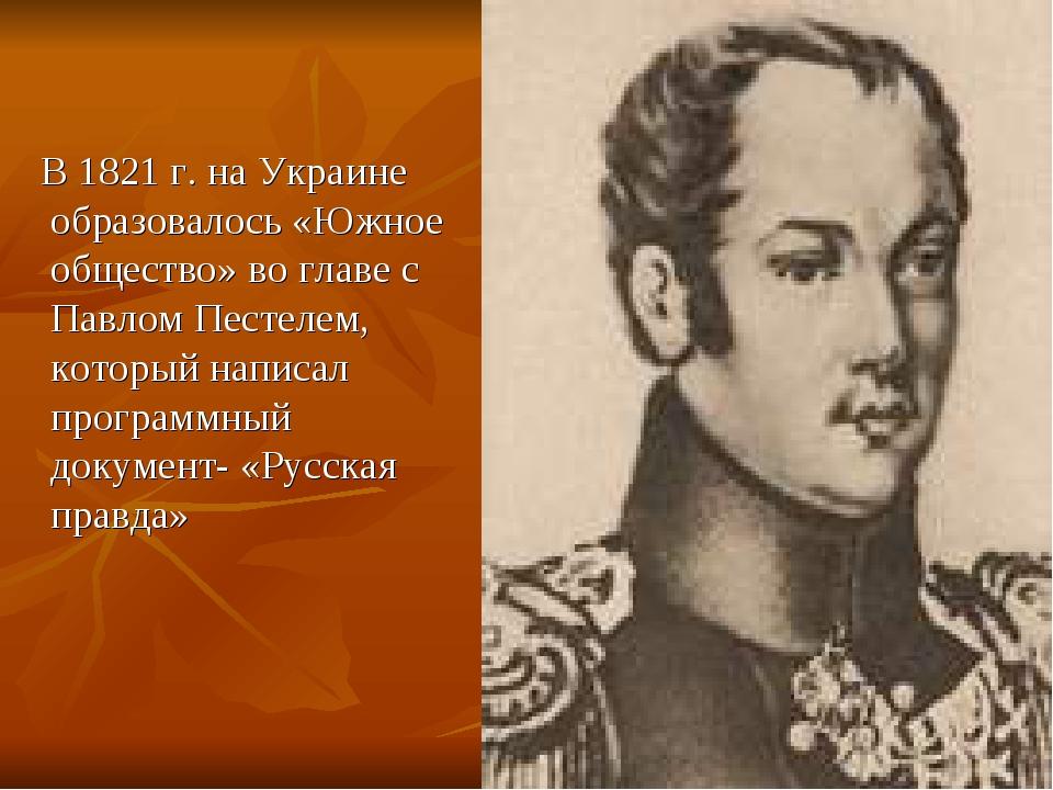 В 1821 г. на Украине образовалось «Южное общество» во главе с Павлом Пестеле...