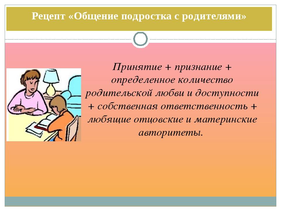 Рецепт «Общение подростка с родителями» Принятие + признание + определенное к...