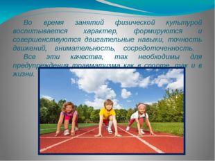 Во время занятий физической культурой воспитывается характер, формируются и
