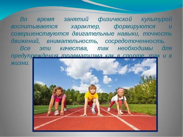 Во время занятий физической культурой воспитывается характер, формируются и...