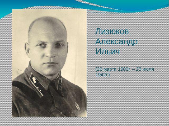 Лизюков Александр Ильич (26 марта 1900г. – 23 июля 1942г.)