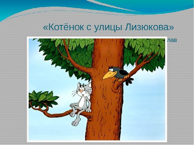 «Котёнок с улицы Лизюкова» Режиссёр: Вячеслав Котеночкин