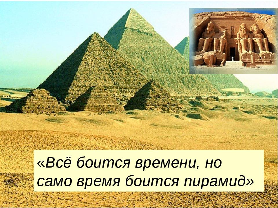 «Всё боится времени, но само время боится пирамид»