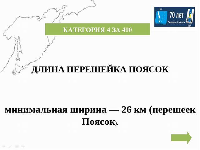 КАТЕГОРИЯ 4 ЗА 300 МАКСИМАЛЬНАЯ ШИРИНА ОСТРОВА САХАЛИН 160 КМ