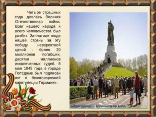 Четыре страшных года длилась Великая Отечественная война. Враг нашего народа