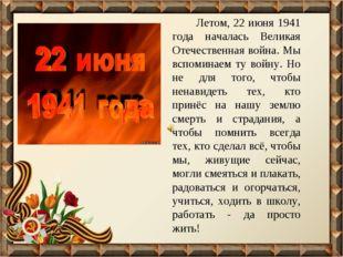 Летом, 22 июня 1941 года началась Великая Отечественная война. Мы вспоминаем