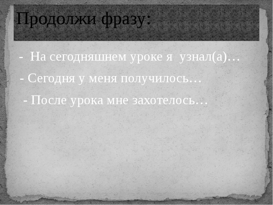 - На сегодняшнем уроке я узнал(а)… - Сегодня у меня получилось… - После урок...