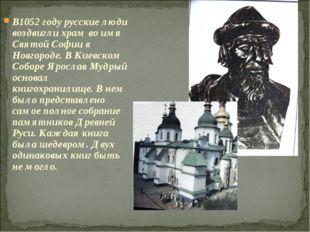 В1052 году русские люди воздвигли храм во имя Святой Софии в Новгороде. В Кие