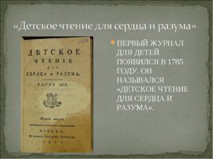 ПЕРВЫЙ ЖУРНАЛ ДЛЯ ДЕТЕЙ ПОЯВИЛСЯ В 1785 ГОДУ. ОН НАЗЫВАЛСЯ «ДЕТСКОЕ ЧТЕНИЕ ДЛ