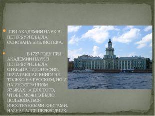 ПРИ АКАДЕМИИ НАУК В ПЕТЕРБУРГЕ БЫЛА ОСНОВАНА БИБЛИОТЕКА. В 1727 ГОДУ ПРИ АКА