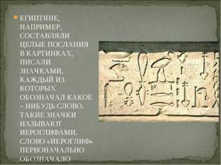 ЕГИПТЯНЕ, НАПРИМЕР, СОСТАВЛЯЛИ ЦЕЛЫЕ ПОСЛАНИЯ В КАРТИНКАХ, ПИСАЛИ ЗНАЧКАМИ, К