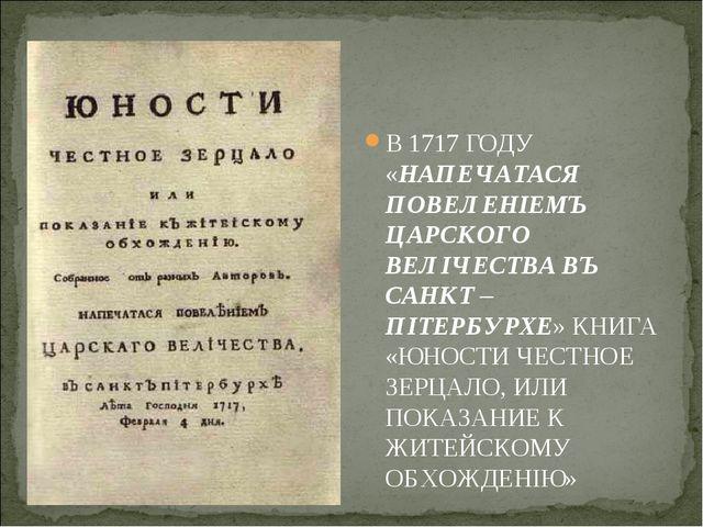 В 1717 ГОДУ «НАПЕЧАТАСЯ ПОВЕЛЕНIЕМЪ ЦАРСКОГО ВЕЛIЧЕСТВА ВЪ САНКТ – ПIТЕРБУРХЕ...