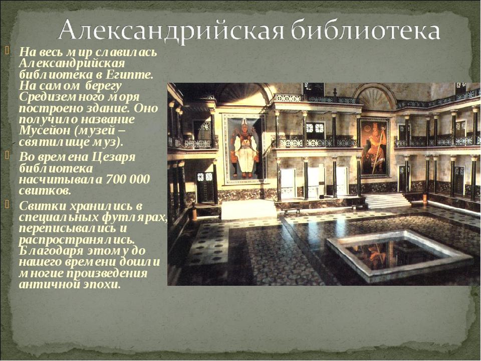 На весь мир славилась Александрийская библиотека в Египте. На самом берегу Ср...