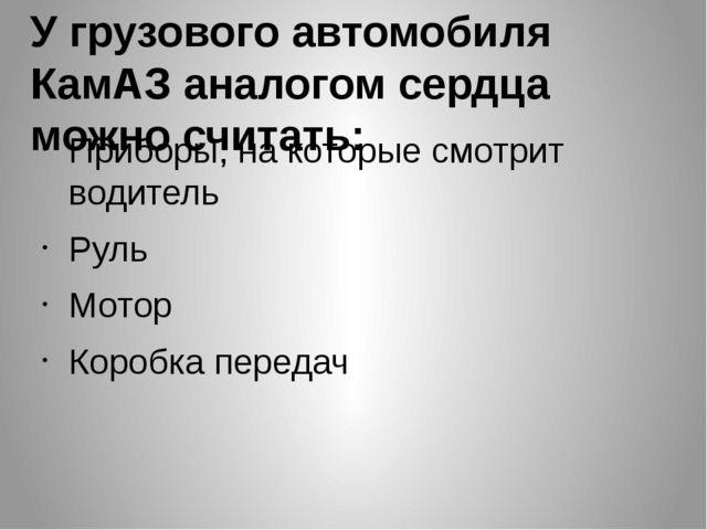 У грузового автомобиля КамАЗ аналогом сердца можно считать: Приборы, на котор...