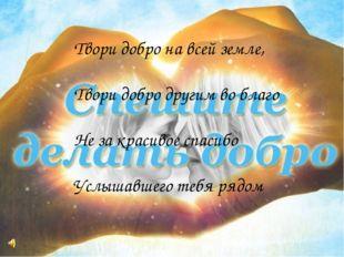 Твори добро на всей земле, Твори добро другим во благо Не за красивое спасибо