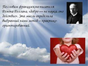 По словам французского писателя Ромена Роллана, «добро — не наука, оно действ