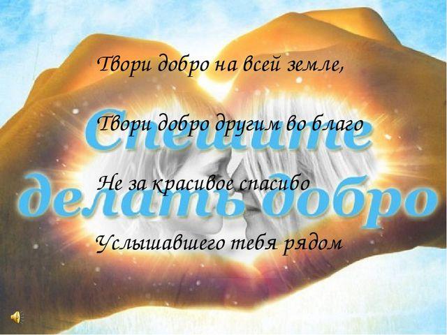 Твори добро на всей земле, Твори добро другим во благо Не за красивое спасибо...