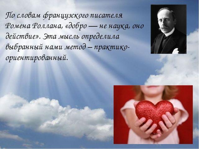 По словам французского писателя Ромена Роллана, «добро — не наука, оно действ...