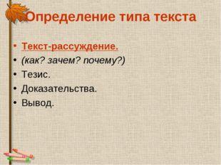 Определение типа текста Текст-рассуждение. (как? зачем? почему?) Тезис. Доказ