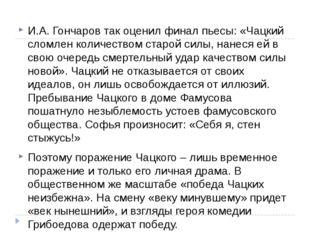 И.А. Гончаров так оценил финал пьесы: «Чацкий сломлен количеством старой сил