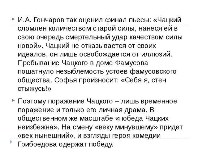 И.А. Гончаров так оценил финал пьесы: «Чацкий сломлен количеством старой сил...