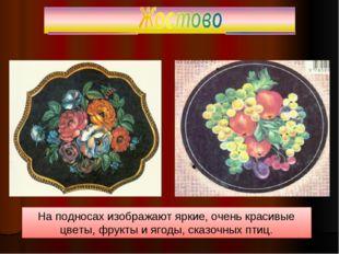 На подносах изображают яркие, очень красивые цветы, фрукты и ягоды, сказочных
