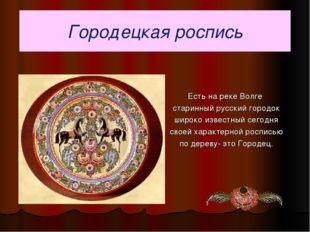 Городецкая роспись Есть на реке Волге старинный русский городок широко извест