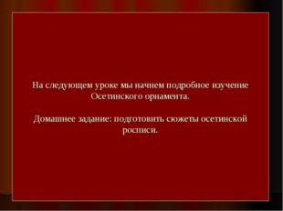 На следующем уроке мы начнем подробное изучение Осетинского орнамента. Домашн