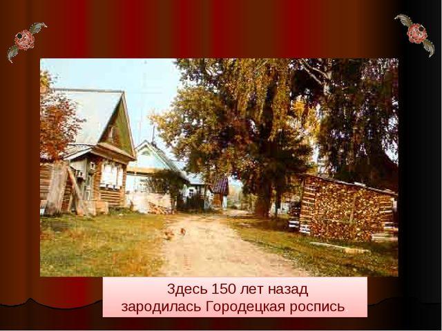 Здесь 150 лет назад зародилась Городецкая роспись.